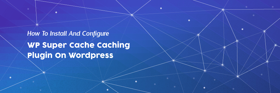 How to Install and Configure WP Super Cache Caching Plugin on WordPress