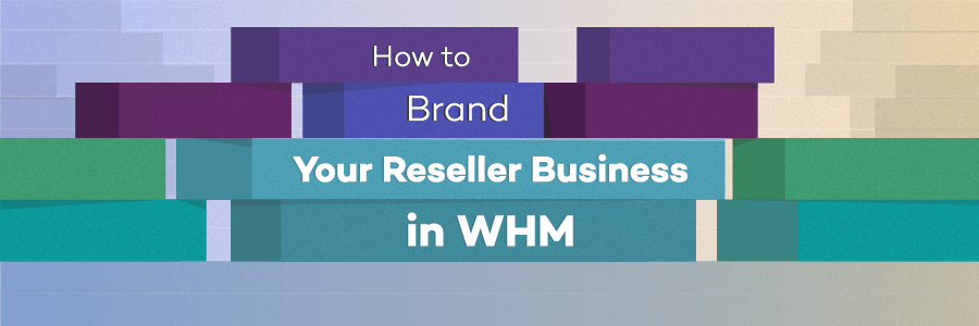 How to Brand Your Reseller Business in WHM