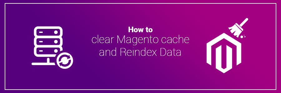 How to Clear Magento Cache and Reindex Data